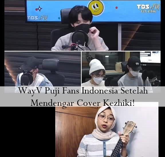 WayV Puji Fans Indonesia Setelah Mendengar Cover Kezhiki!